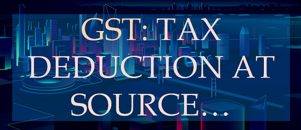 Tax Deducted at Source (TDS) under Goods and Service Tax (GST)