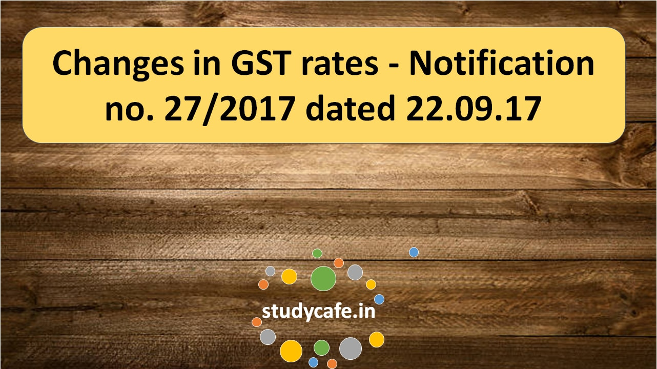 Changes in GST rates – Notification no. 27/2017 dated 22.09.17