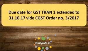 Due date for GST TRAN 1 extended to 31.10.17 vide CGST Order no. 3/2017