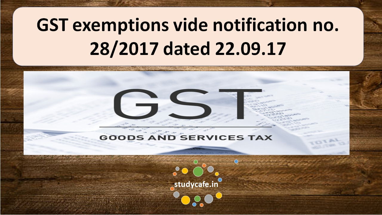 GST exemptions vide notification no. 28/2017 dated22.09.17