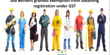 Job workers granted exemption from obtaining registration under GST
