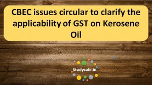 CBEC issues circular to clarify the applicability of GST on Kerosene Oil