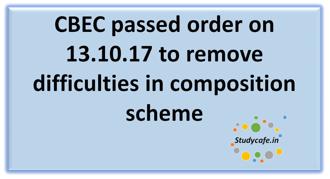 CBEC passed order on 13.10.17 to remove difficulties in composition scheme