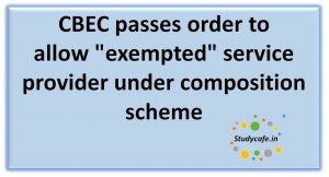 """CBEC passesorder to allow""""exempted"""" service provider under composition scheme"""