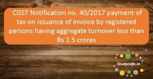 CGST Notification no. 40/2017 - Payment of tax on issuance of invoice by registered persons having aggregate turnover less than Rs 1.5 crores
