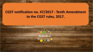 CGST notification no. 47/2017 - Tenth Amendment to the CGST rules, 2017.