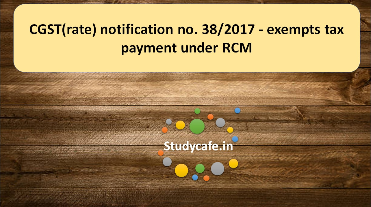 CGST(rate) notification no. 38/2017 – exempts tax payment under RCM