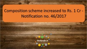 Composition scheme increased to Rs. 1 cr - Notification no. 46/2017