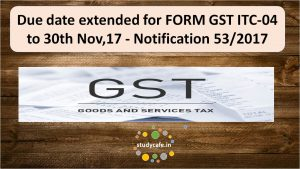 Due date extended for FORM GST ITC-04 to 30th Nov,17 - Notification 53/2017