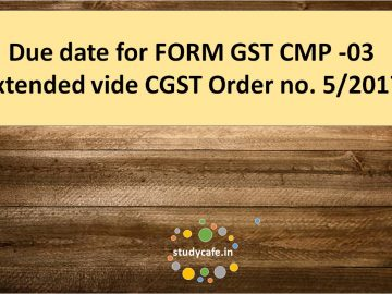 Due date for FORM GST CMP -03 extended vide CGST Order no. 5/2017