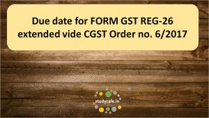 Due date for FORM GST REG-26 extended vide CGST Order no. 6/2017