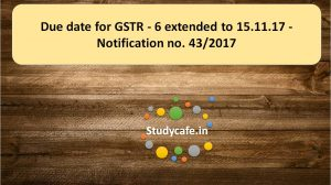 Due date for GSTR - 6 extended to 15.11.17 - Notification no. 43/2017