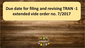 Due date for filing and revising TRAN -1 extended vide order no. 7/2017