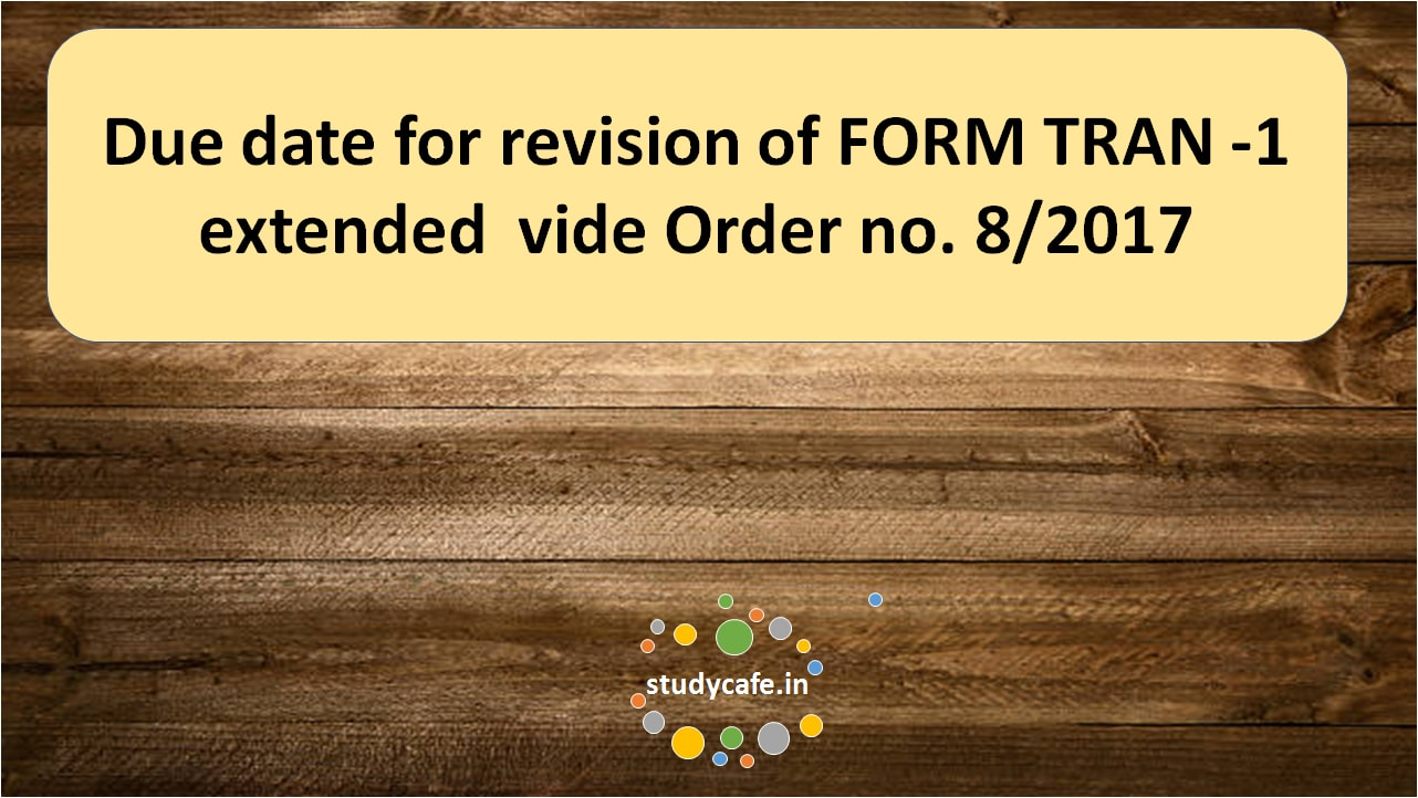 Due date for revision of FORM TRAN -1 extended vide Order no. 8/2017