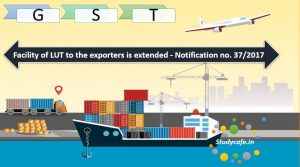 Facility of LUT to the exporters is extended - Notification no. 37/2017