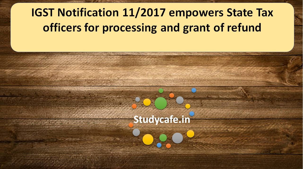 IGST Notification 11/2017 empowers State Tax officers for processing and grant of refund