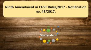 Ninth Amendment in CGST Rules,2017 - Notification no. 45/2017