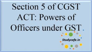 Section 5 of CGST Act,2017 - Powers of officers under GST