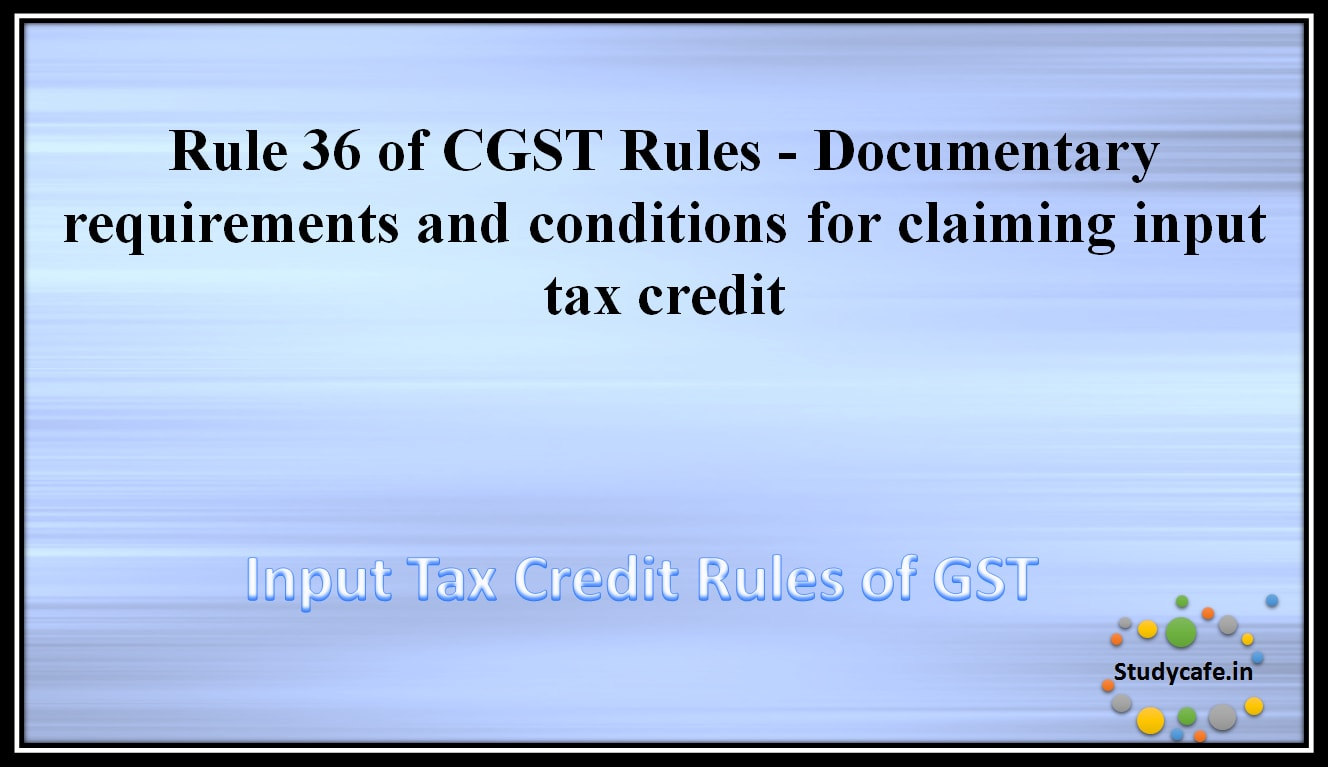 Rule 36 of CGST Rules - Documentary requirements and conditions for claiming input tax credit ...