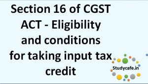 Section 16 of CGST ACT - Eligibility andconditions fortaking inputtax credit
