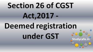 Section26 of CGST Act,2017 - Deemedregistration under GST