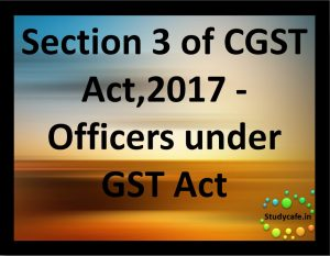 Section 3 of CGST Act,2017 - Officers under GST Act