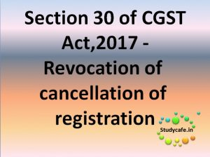 Section 30 of CGST Act - Revocation of cancellation of registration