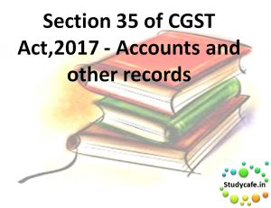 Section 35 of CGST Act,2017 - Accounts and other records
