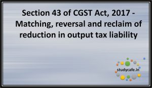 Section 43 of CGST Act, 2017 - Matching, reversal and reclaim of reduction in output tax liability