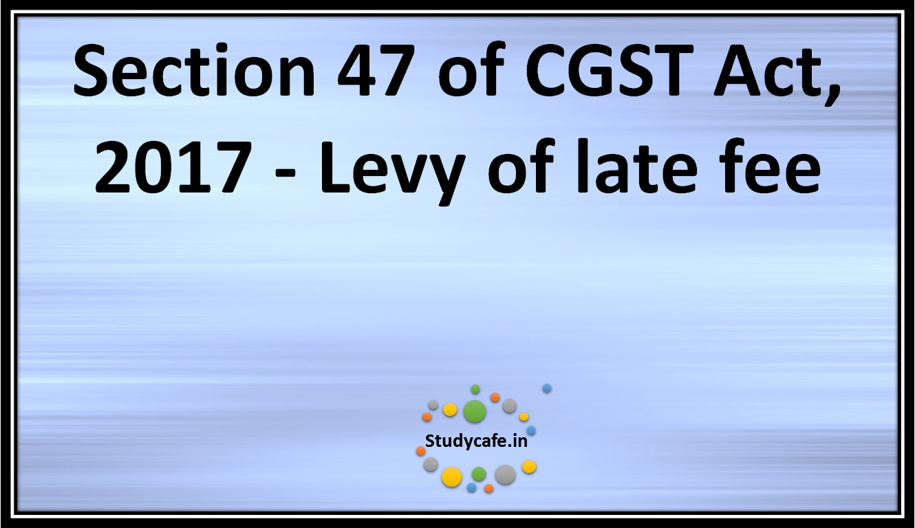 Section 47 of CGST Act, 2017 -Levy of late fee