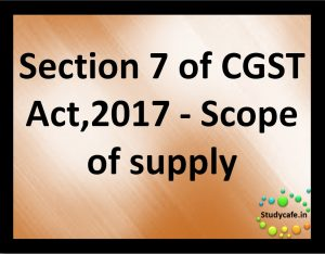 Section 7 of CGST Act,2017 - Scope of supply