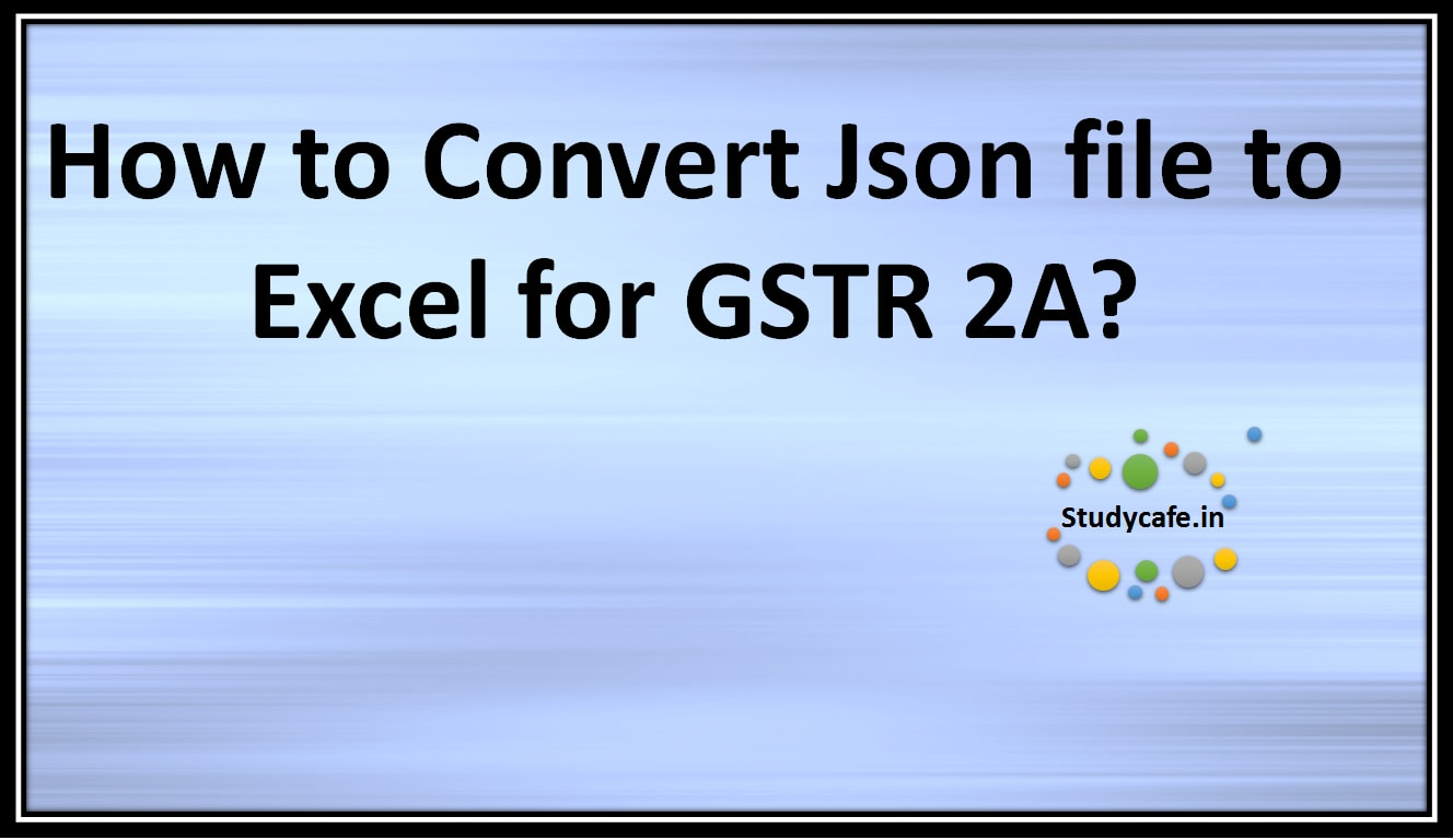 How to Convert JSON file to Excel for GSTR 2A? - Studycafe