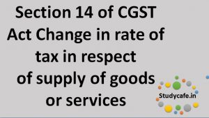 section 14 of CGST Act change in rate of tax in respect of supply of goods or services