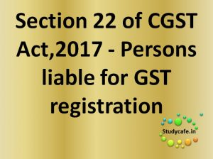 section 22 of CGST Act,2017 - Person liable for GST registration