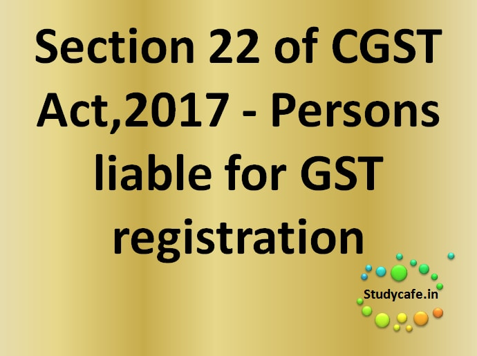 Section 22 of CGST Act- Persons liableforregistration