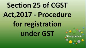 section 25 of CGST Act,2017 - Procedure for registration under GST