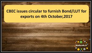 CBEC issues circular to furnish Bond/LUT for exports on 4th October,2017
