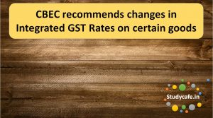 CBEC recommends changes in Integrated GST Rates on certain goods