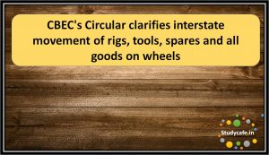 CBEC's Circular clarifies interstate movement of rigs, tools, spares and all goods on wheels