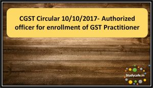 CGST Circular 10/10/2017- Authorized officer for enrollment of GST Practitioner
