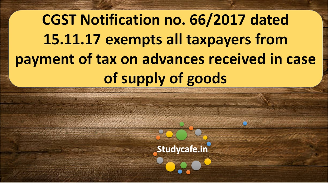 cgst notification no 662017 exempts all taxpayers from payment of tax on advances received in case of supply of goods studycafe