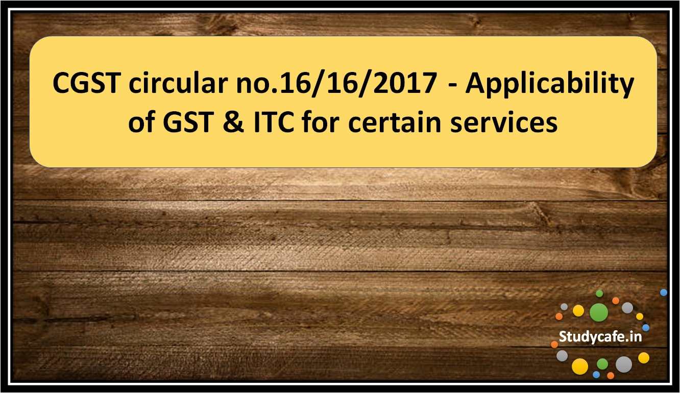 CGST circular no.16/16/2017 – Applicability of GST & ITC for certain services