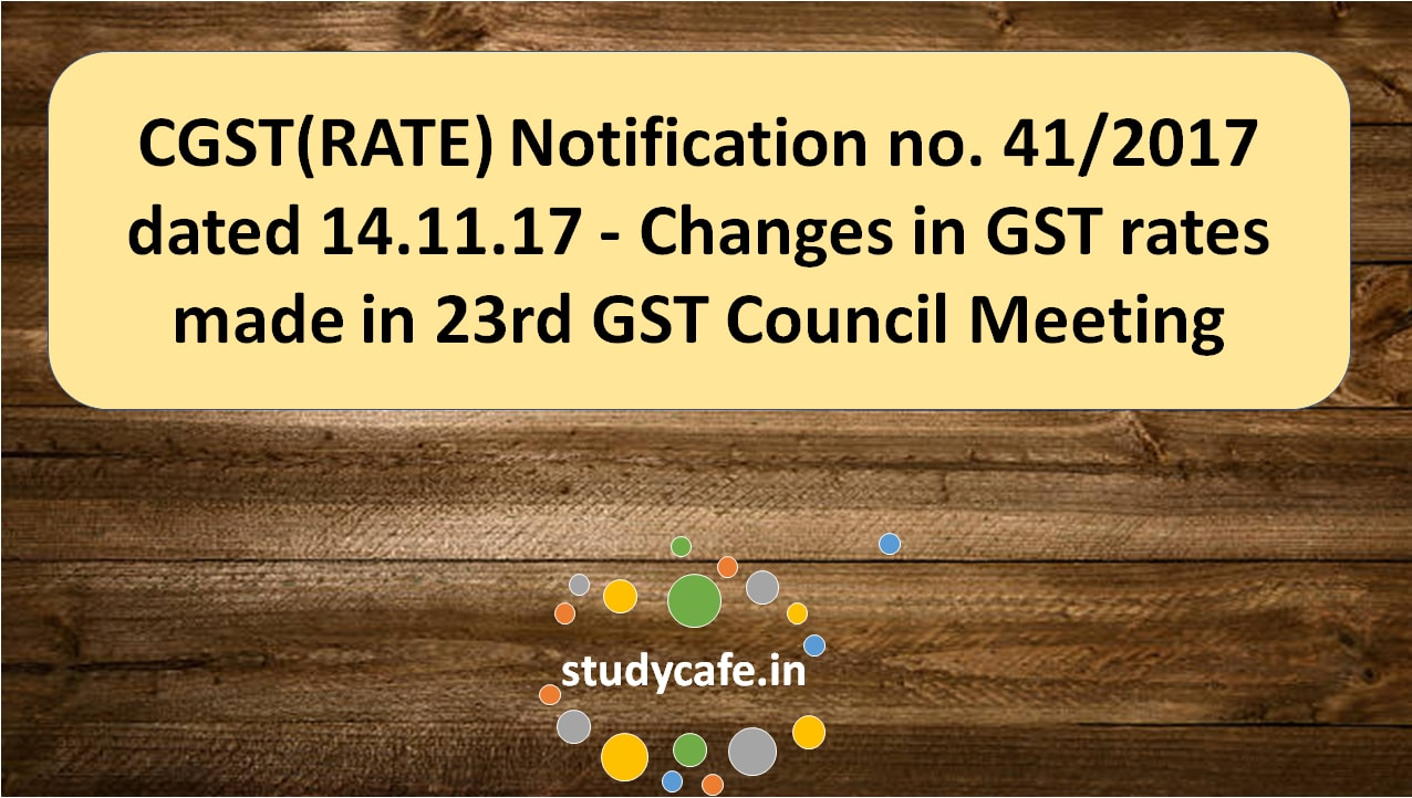 CGST(RATE) Notification no. 41/2017 – Changes in GST rates made in 23rd GST Council Meeting