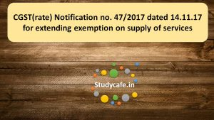 CGST(rate) Notification no. 47/2017 for extending exemption on supply of services