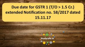Due date for GSTR 1 (T/O 1.5 Cr.) extended Notification no. 58/2017