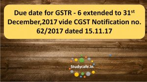 Due date for GSTR - 6 extended vide CGST Notification no. 62/2017