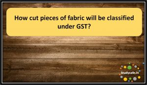 How cut pieces of fabric will be classified under GST?