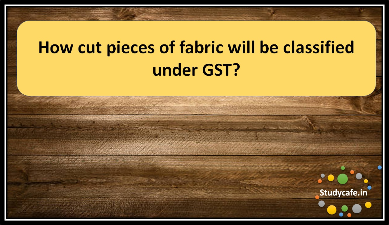 How cut pieces of fabric will be classified under GST