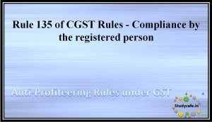 Rule 135 of CGST Rules - Compliance by the registered person