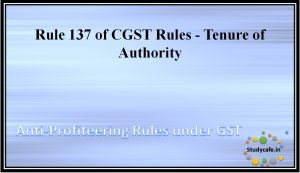 Rule 137 of CGST Rules - Tenure of Authority